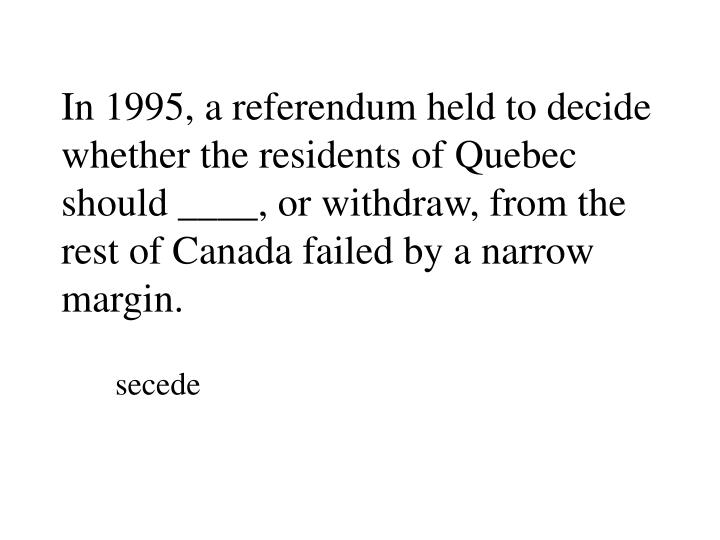 In 1995, a referendum held to decide whether the residents of Quebec should ____, or withdraw, from the rest of Canada failed by a narrow margin.