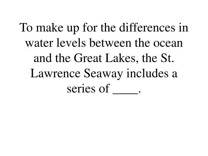 To make up for the differences in water levels between the ocean and the Great Lakes, the St. Lawrence Seaway includes a series of ____.