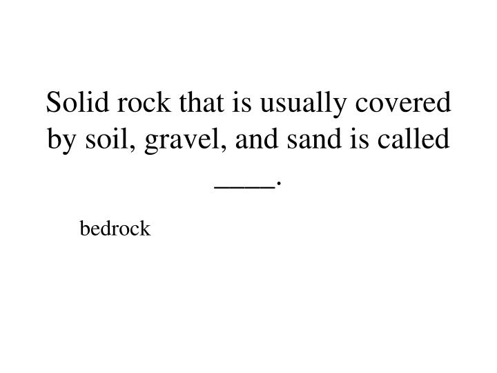 Solid rock that is usually covered by soil, gravel, and sand is called ____.