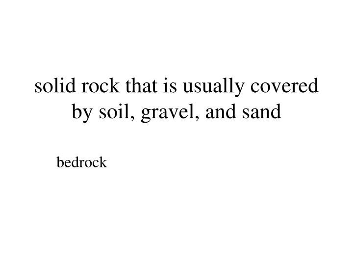 solid rock that is usually covered by soil, gravel, and sand