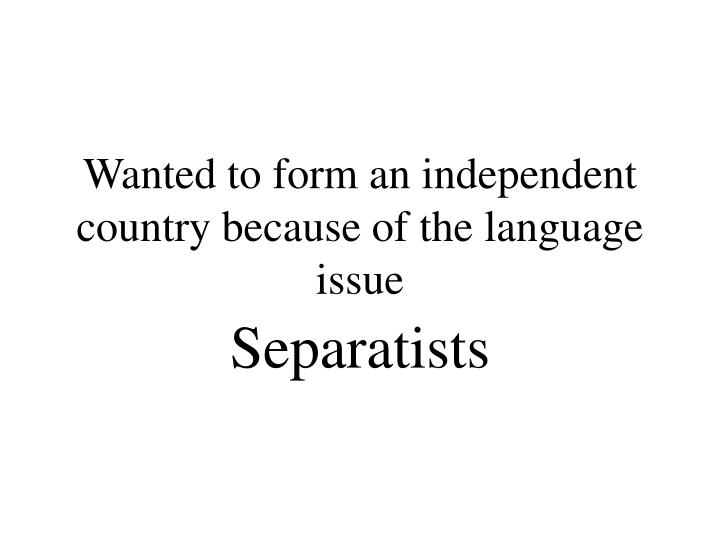 Wanted to form an independent country because of the language issue