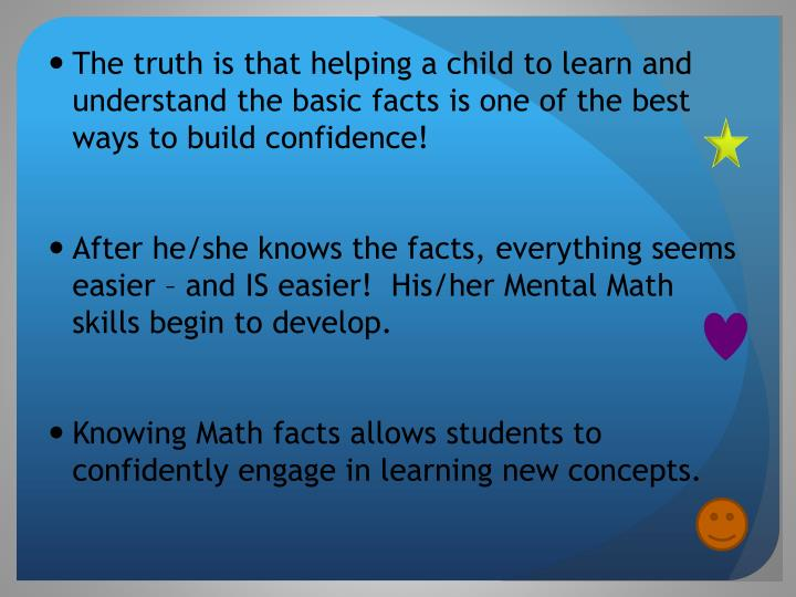 The truth is that helping a child to learn and understand the basic facts is one of the best ways to build confidence!