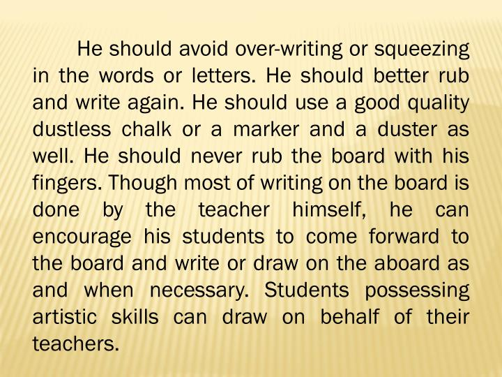 He should avoid over-writing or squeezing in the words or letters. He should better rub and write again. He should use a good quality dustless chalk or a marker and a duster as well. He should never rub the board with his fingers. Though most of writing on the board is done by the teacher himself, he can encourage his students to come forward to the board and write or draw on the aboard as and when necessary. Students possessing artistic skills can draw on behalf of their teachers.
