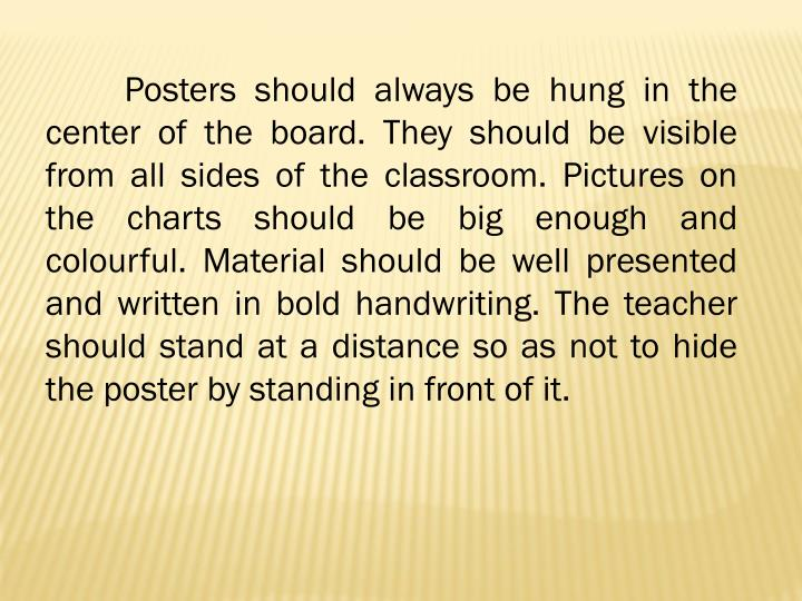 Posters should always be hung in the center of the board. They should be visible from all sides of the classroom. Pictures on the charts should be big enough and