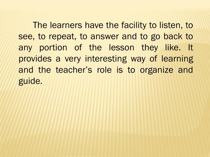 The learners have the facility to listen, to see, to repeat, to answer and to go back to any portion of the lesson they like. It provides a very interesting way of learning and the teacher's role is to organize and guide.
