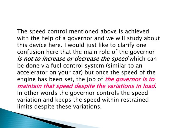 The speed control mentioned above is achieved with the help of a governor and we will study about this device here. I would just like to clarify one confusion here that the main role of the governor