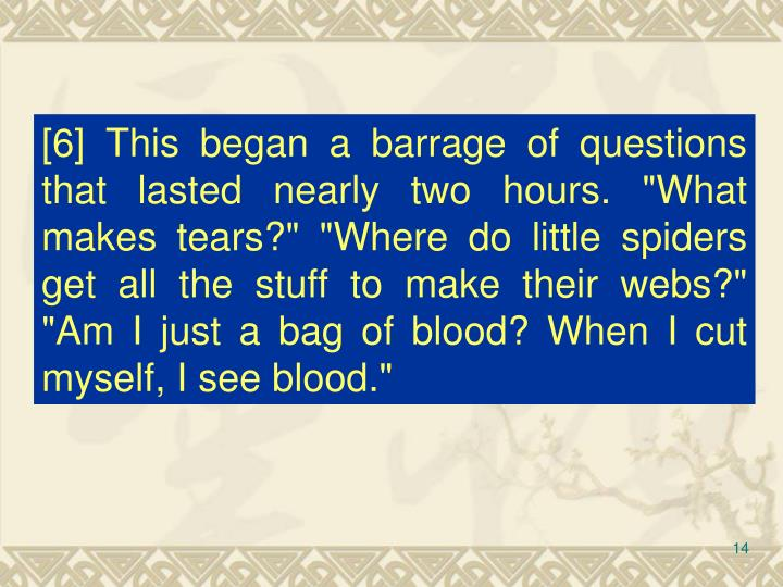 """[6] This began a barrage of questions that lasted nearly two hours. """"What makes tears?"""" """"Where do little spiders get all the stuff to make their webs?"""" """"Am I just a bag of blood? When I cut myself, I see blood."""""""