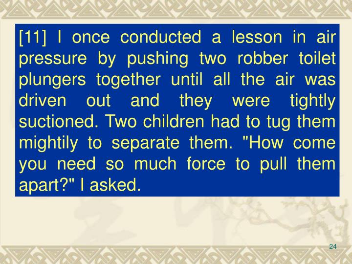 """[11] I once conducted a lesson in air pressure by pushing two robber toilet plungers together until all the air was driven out and they were tightly suctioned. Two children had to tug them mightily to separate them. """"How come you need so much force to pull them apart?"""" I asked."""