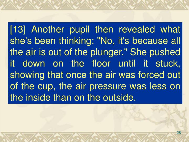 """[13] Another pupil then revealed what she's been thinking: """"No, it's because all the air is out of the plunger."""" She pushed it down on the floor until it stuck, showing that once the air was forced out of the cup, the air pressure was less on the inside than on the outside."""
