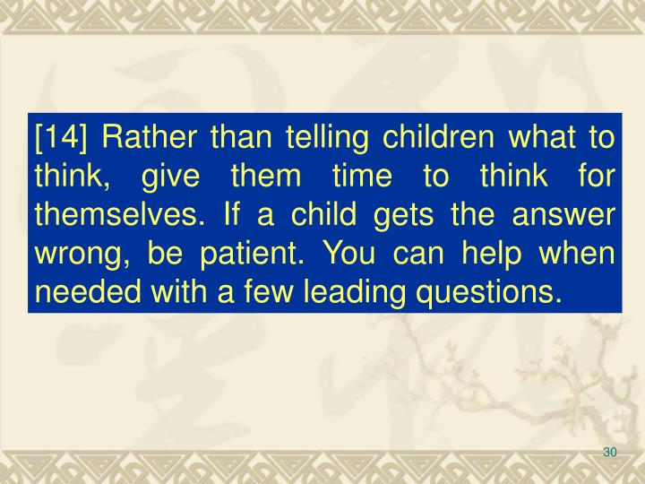 [14] Rather than telling children what to think, give them time to think for themselves. If a child gets the answer wrong, be patient. You can help when needed with a few leading questions.