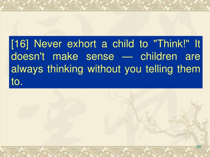 """[16] Never exhort a child to """"Think!"""" It doesn't make sense — children are always thinking without you telling them to."""