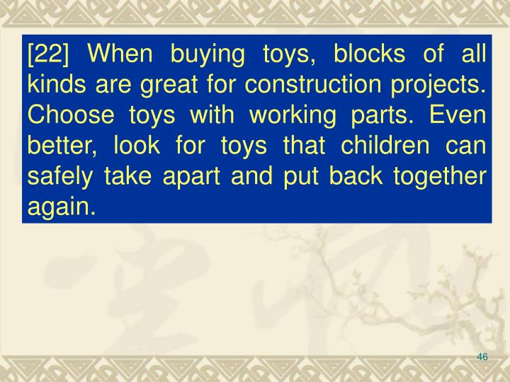 [22] When buying toys, blocks of all kinds are great for construction projects. Choose toys with working parts. Even better, look for toys that children can safely take apart and put back together again.