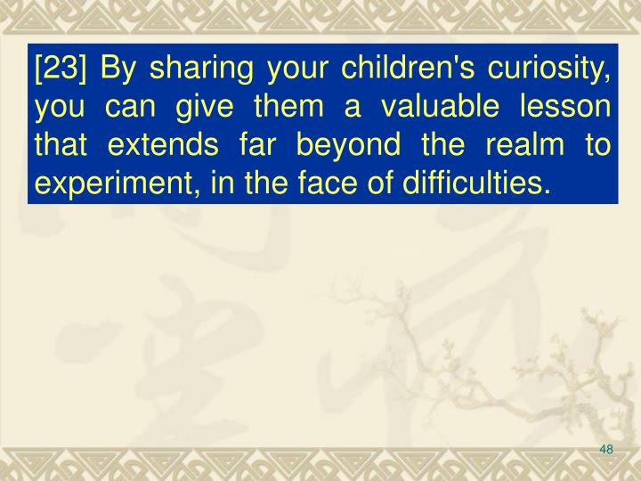 [23] By sharing your children's curiosity, you can give them a valuable lesson that extends far beyond the realm to experiment, in the face of difficulties.