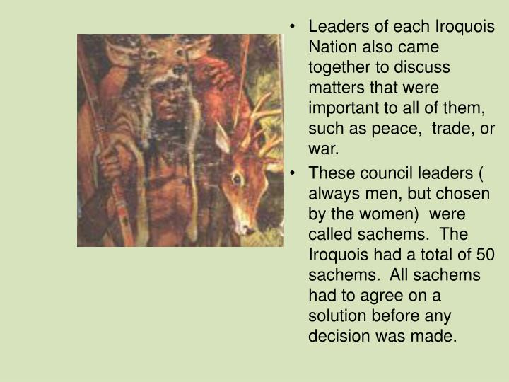 Leaders of each Iroquois Nation also came together to discuss matters that were important to all of them, such as peace,  trade, or war.