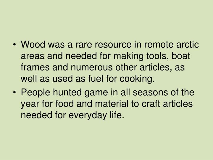 Wood was a rare resource in remote arctic areas and needed for making tools, boat frames and numerous other articles, as well as used as fuel for cooking.