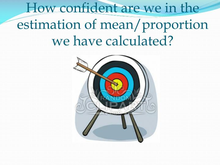 how confident are we in the estimation of mean proportion we have calculated n.