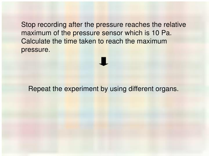 Stop recording after the pressure reaches the relative maximum of the pressure sensor which is 10 Pa.