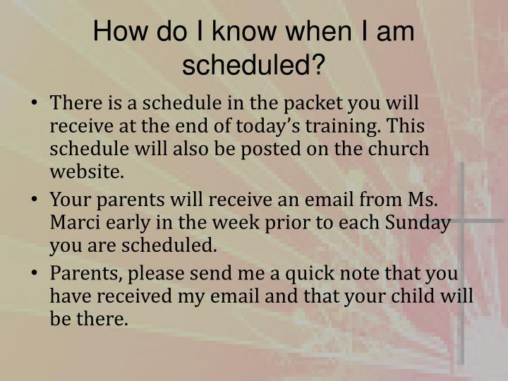 How do I know when I am scheduled?