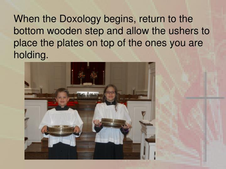 When the Doxology begins, return to the bottom wooden step and allow the ushers