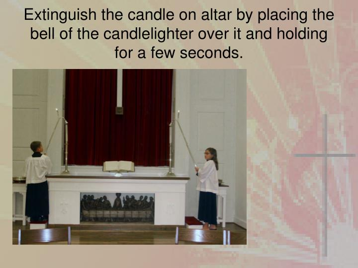 Extinguish the candle on altar by placing the bell of the