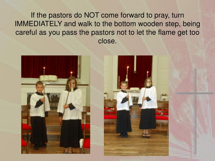 If the pastors do NOT come forward to pray, turn IMMEDIATELY and walk to the bottom wooden step, being careful as you pass the pastors not to let the flame get too close.