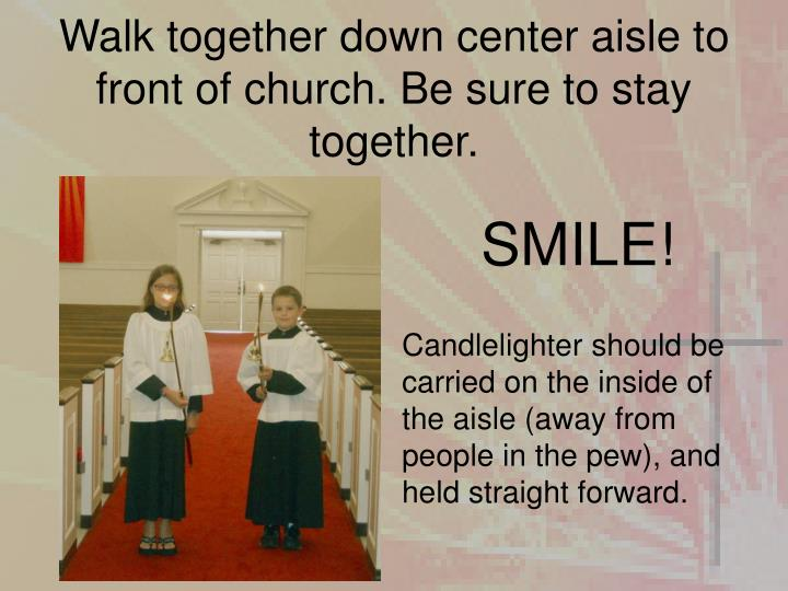 Walk together down center aisle to front of church. Be sure to stay together.