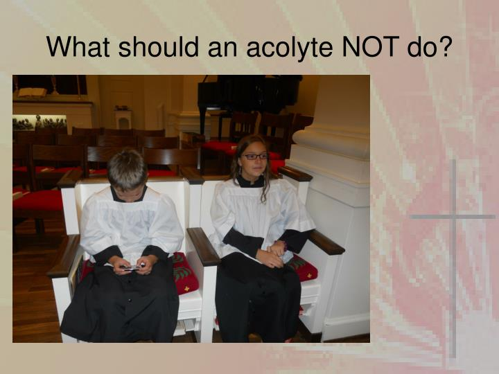 What should an acolyte NOT do?