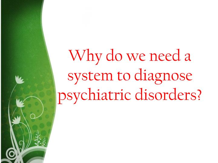 Why do we need a system to diagnose psychiatric disorders?