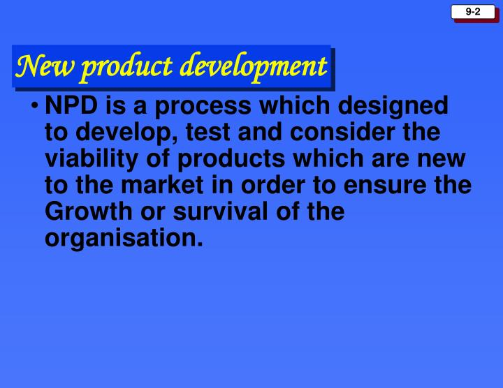 NPD is a process which designed to develop, test and consider the viability of products which are new to the market in order to ensure the Growth or survival of the organisation.