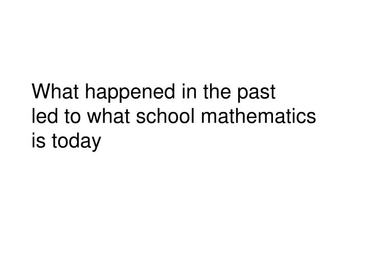 What happened in the past led to what school mathematics is today