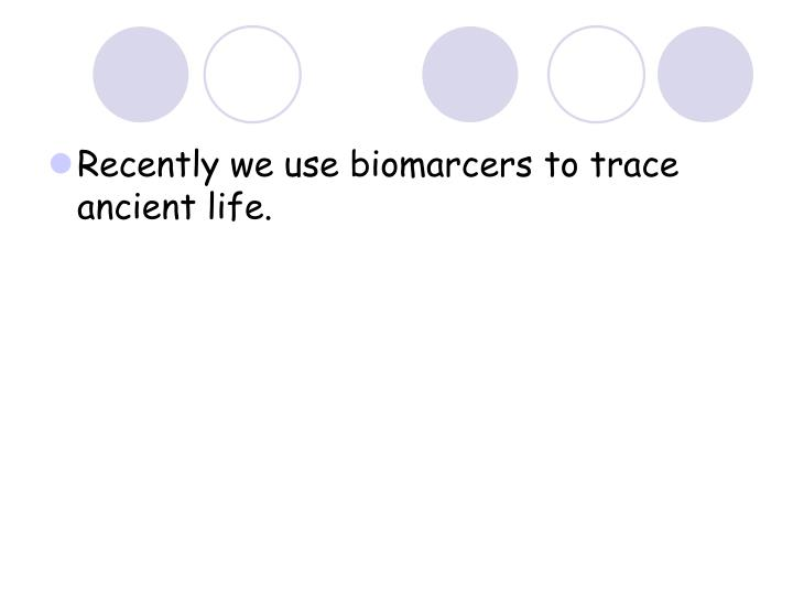 Recently we use biomarcers to trace ancient life.