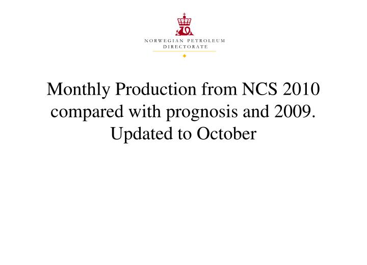 Monthly production from ncs 2010 compared with prognosis and 2009 updated to october