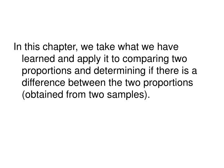 In this chapter, we take what we have learned and apply it to comparing two proportions and determin...