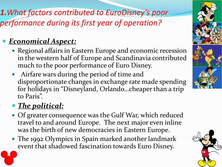 what factors contributed to eurodisney s poor performance during its first year of operation what fa Many factors contributed to eurodisney's poor performance during its first few year of operation and many of these factors could have been alleviated if the proper research would have been done the first problem with eurodisney was that paris was the town chosen to be this park's home.