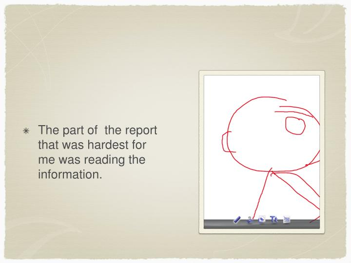 The part of  the report that was hardest for me was reading the information.