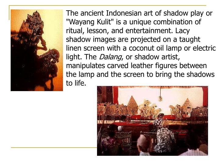 "The ancient Indonesian art of shadow play or ""Wayang Kulit"" is a unique combination of ritual, lesson, and entertainment. Lacy shadow images are projected on a taught linen screen with a coconut oil lamp or electric light. The"