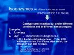 isoenzymes different models of same enzyme differ in 1 or few aa