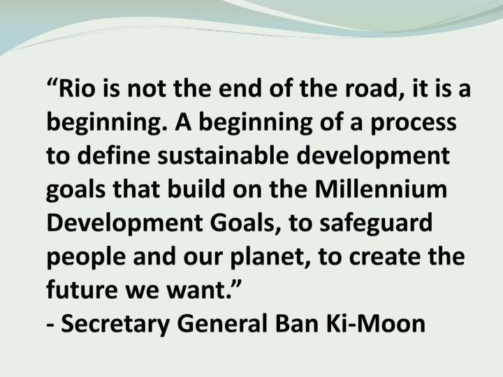 """Rio is not the end of the road, it is a beginning. A beginning of a process to define sustainable..."