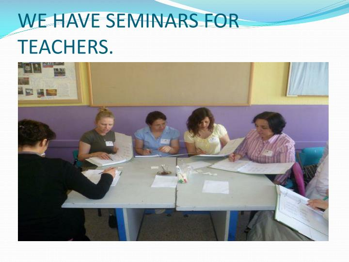 WE HAVE SEMINARS FOR TEACHERS.