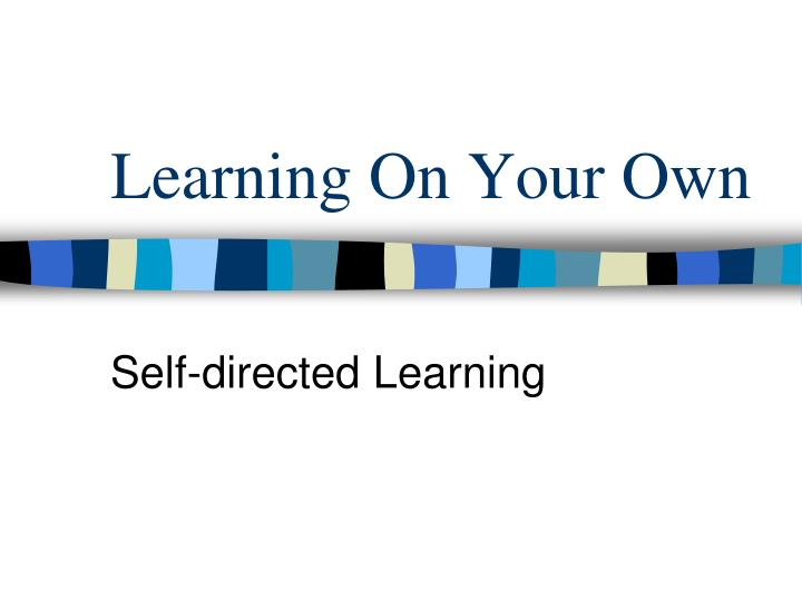 Learning On Your Own
