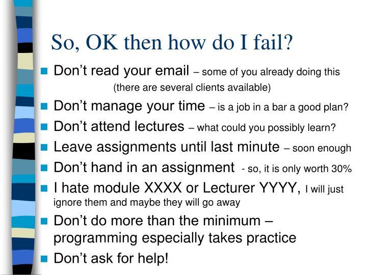 So, OK then how do I fail?