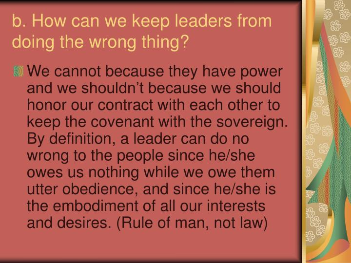 b. How can we keep leaders from doing the wrong thing?