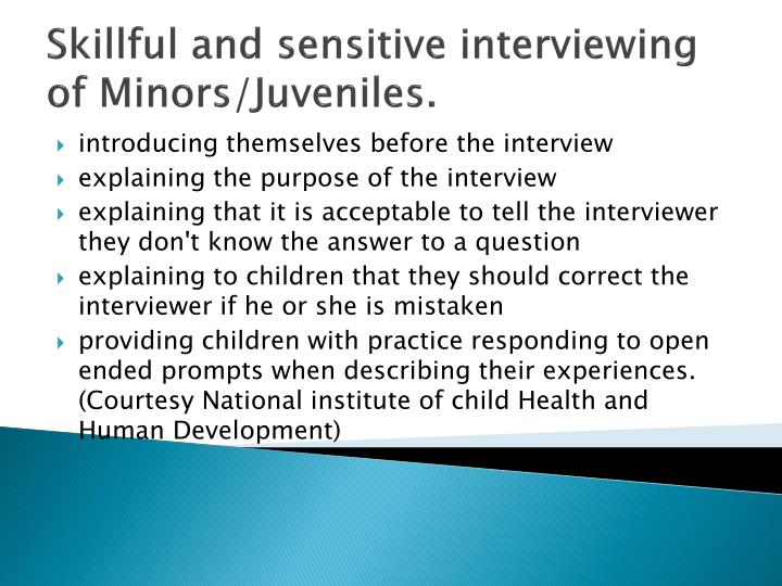 Skillful and sensitive interviewing of Minors/Juveniles.