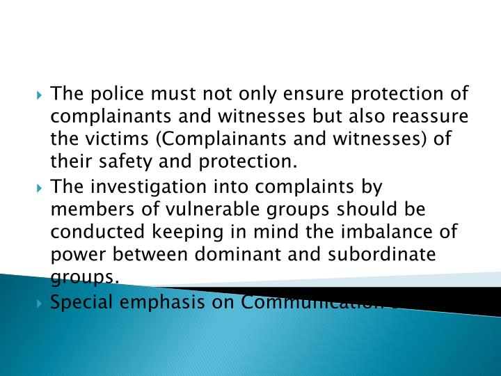 The police must not only ensure protection of complainants and witnesses but also reassure the victims (Complainants and witnesses) of their safety and protection.