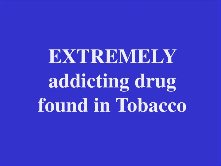 EXTREMELY addicting drug found in Tobacco
