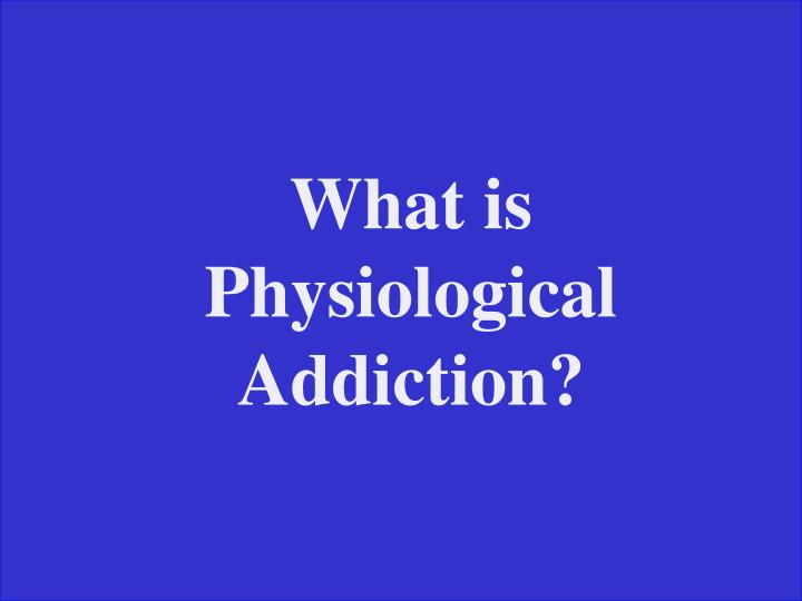 What is Physiological Addiction?