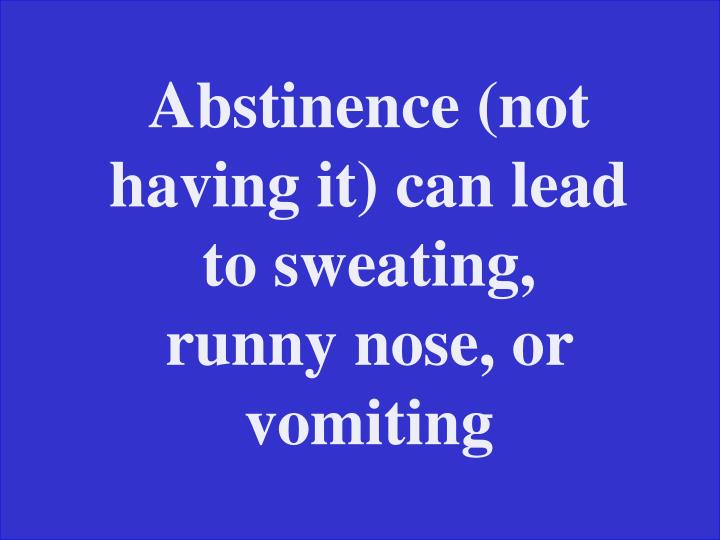 Abstinence (not having it) can lead to sweating, runny nose, or vomiting
