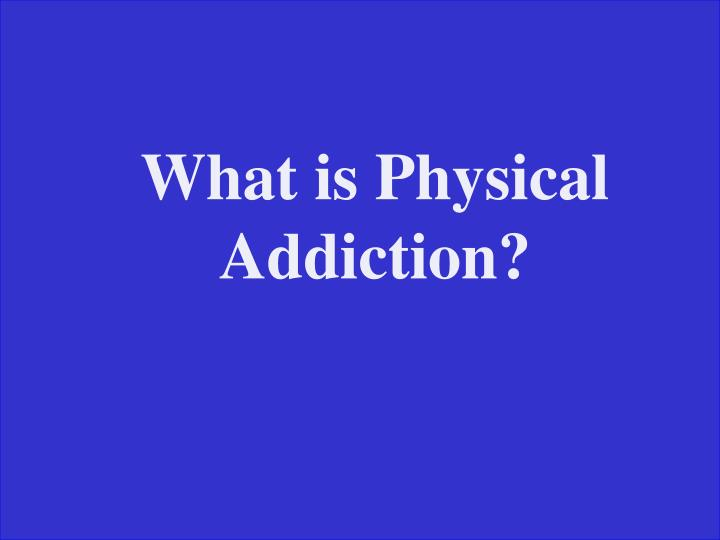 What is Physical Addiction?