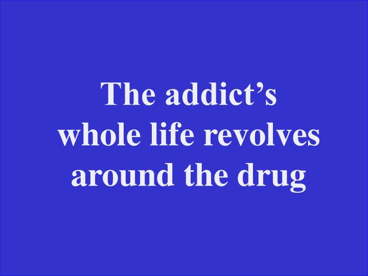 The addict's whole life revolves around the drug