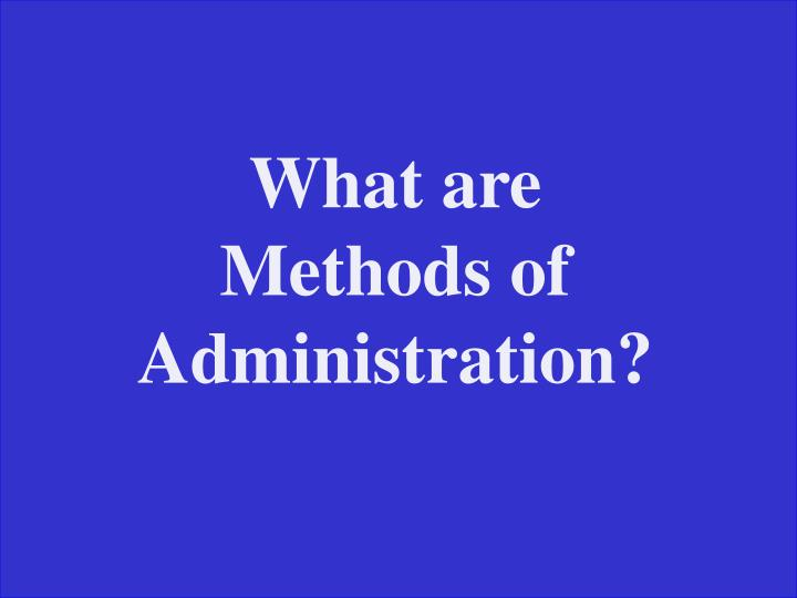 What are Methods of Administration?